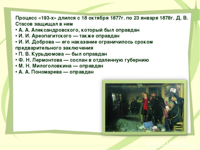 Процесс «193-х» длился с 18 октября 1877г. по 23 января 1878г. Д. В. Стасов защищал в нем А. А. Александровского, который был оправдан И. И. Ареопагитского — также оправдан И. И. Доброва — его наказание ограничилось сроком предварительного заключени…