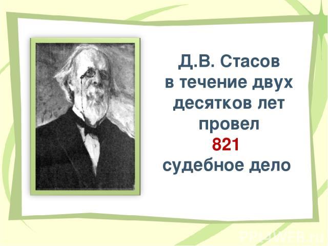 Д.В. Стасов в течение двух десятков лет провел 821 судебное дело