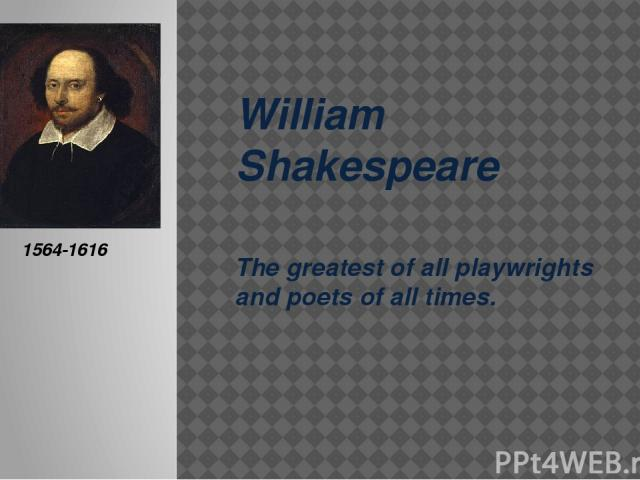 William Shakespeare The greatest of all playwrights and poets of all times. 1564-1616