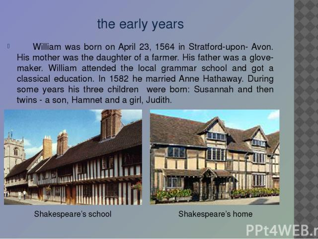 the early years William was born on April 23, 1564 in Stratford-upon- Avon. His mother was the daughter of a farmer. His father was a glove-maker. William attended the local grammar school and got a classical education. In 1582 he married Anne Hatha…