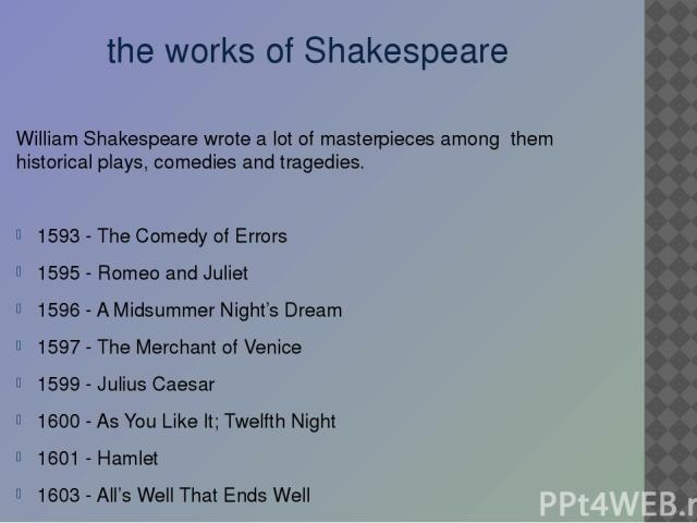 the works of Shakespeare William Shakespeare wrote a lot of masterpieces among them historical plays, comedies and tragedies. 1593 - The Comedy of Errors 1595 - Romeo and Juliet 1596 - A Midsummer Night's Dream 1597 - The Merchant of Venice 1599 - J…