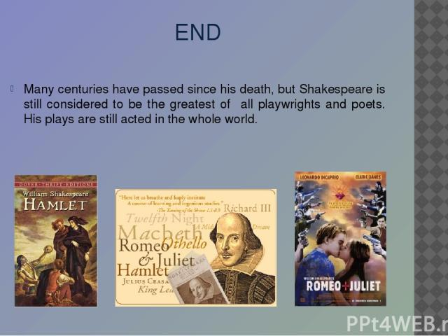 END Many centuries have passed since his death, but Shakespeare is still considered to be the greatest of all playwrights and poets. His plays are still acted in the whole world.