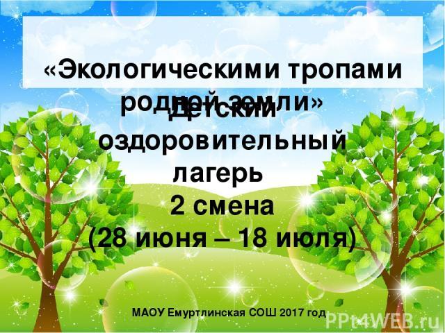 «Экологическими тропами родной земли» Детский оздоровительный лагерь 2 смена (28 июня – 18 июля) МАОУ Емуртлинская СОШ 2017 год