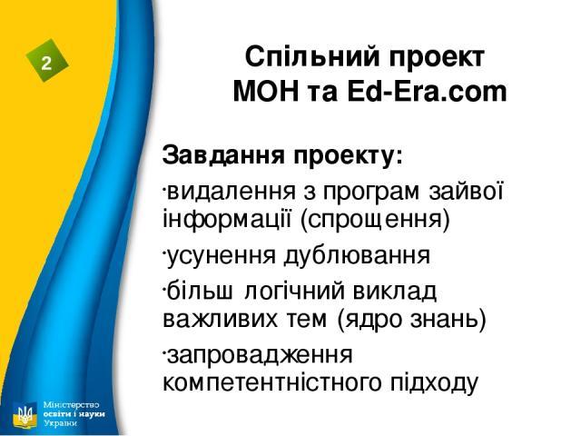 Спільний проект МОН та Ed-Era.com Завдання проекту: видалення з програм зайвої інформації (спрощення) усунення дублювання більш логічний виклад важливих тем (ядро знань) запровадження компетентністного підходу 2
