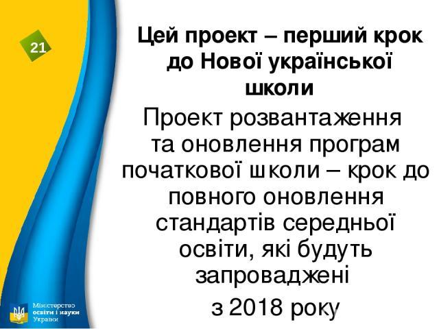 Цей проект – перший крок до Нової української школи Проект розвантаження та оновлення програм початкової школи – крок до повного оновлення стандартів середньої освіти, які будуть запроваджені з 2018 року 21