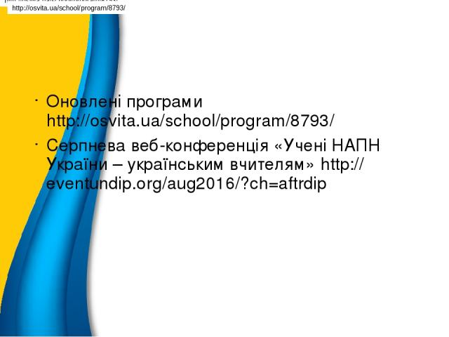 Оновлені програми http://osvita.ua/school/program/8793/ Серпнева веб-конференція «Учені НАПН України – українським вчителям» http://eventundip.org/aug2016/?ch=aftrdip http://osvita.ua/school/program/8793/ http://osvita.ua/school/program/8793/