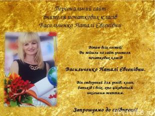 Вітаю всіх гостей! Ви зайшли на сайт учителя початкових класів Васильченко Натал