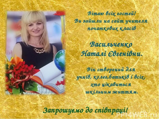 Вітаю всіх гостей! Ви зайшли на сайт учителя початкових класів Васильченко Наталі Євгенівни. Він створений для учнів, колег,батьків і всіх, хто цікавиться шкільним життям. Запрошуємо до співпраці!
