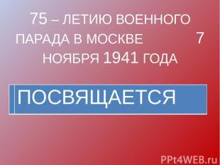 75 – ЛЕТИЮ ВОЕННОГО ПАРАДА В МОСКВЕ 7 НОЯБРЯ 1941 ГОДА ПОСВЯЩАЕТСЯ