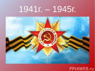 1941г. – 1945г.