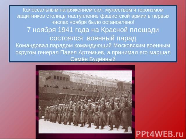 Колоссальным напряжением сил, мужеством и героизмом защитников столицы наступление фашистской армии в первых числах ноября было остановлено! 7 ноября 1941 года на Красной площади состоялся военный парад Командовал парадом командующий Московским воен…