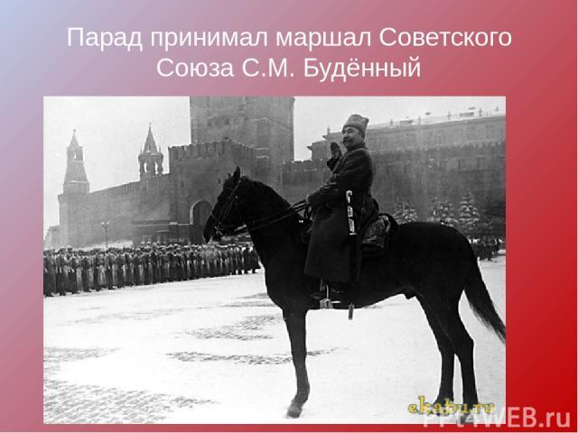 Парад принимал маршал Советского Союза С.М. Будённый