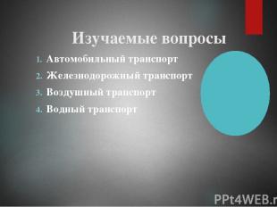 Изучаемые вопросы Автомобильный транспорт Железнодорожный транспорт Воздушный тр
