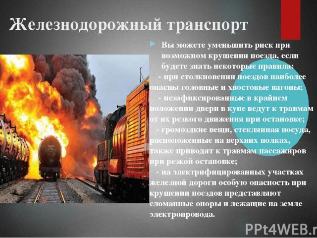Железнодорожный транспорт Вы можете уменьшить риск при возможном крушении поезда, если будете знать некоторые правила: - при столкновении поездов наиболее опасны головные и хвостовые вагоны; - незафиксированные в крайнем положении двери в купе ведут…