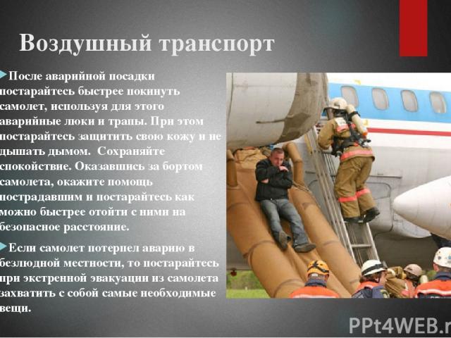 Воздушный транспорт После аварийной посадки постарайтесь быстрее покинуть самолет, используя для этого аварийные люки и трапы. При этом постарайтесь защитить свою кожу и не дышать дымом. Сохраняйте спокойствие. Оказавшись за бортом самолета, окажите…