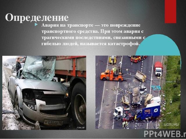Определение Авария на транспорте — это повреждение транспортного средства. При этом авария с трагическими последствиями, связанными с гибелью людей, называется катастрофой.
