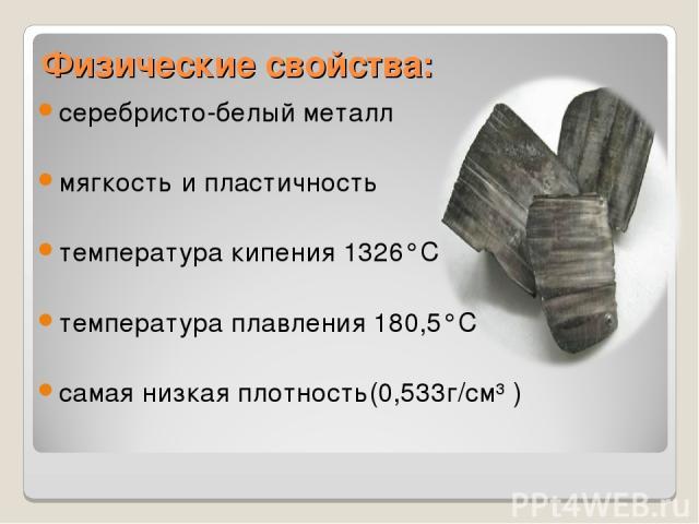 Физические свойства: серебристо-белый металл мягкость и пластичность температура кипения 1326°C температура плавления 180,5°C самая низкая плотность(0,533г/см³ )
