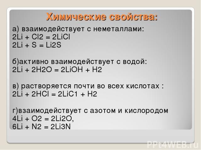Химические свойства: а) взаимодействует с неметаллами: 2Li + Сl2 = 2LiСl 2Li + S = Li2S б)активно взаимодействует с водой: 2Li + 2H2O = 2LiOH + H2 в) растворяется почти во всех кислотах : 2Li + 2НСl = 2LiС1 + Н2 г)взаимодействует с азотом и кислород…