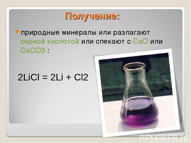 Получение: природные минералы или разлагают серной кислотой или спекают с CaO или CaCO3 : 2LiCl = 2Li + Cl2