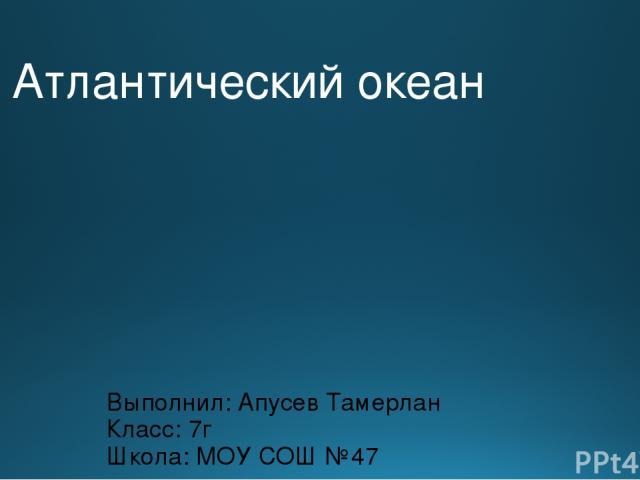 Атлантический океан Выполнил: Апусев Тамерлан Класс: 7г Школа: МОУ СОШ №47
