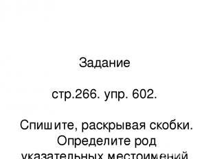 Задание стр.266. упр. 602. Спишите, раскрывая скобки. Определите род указательны