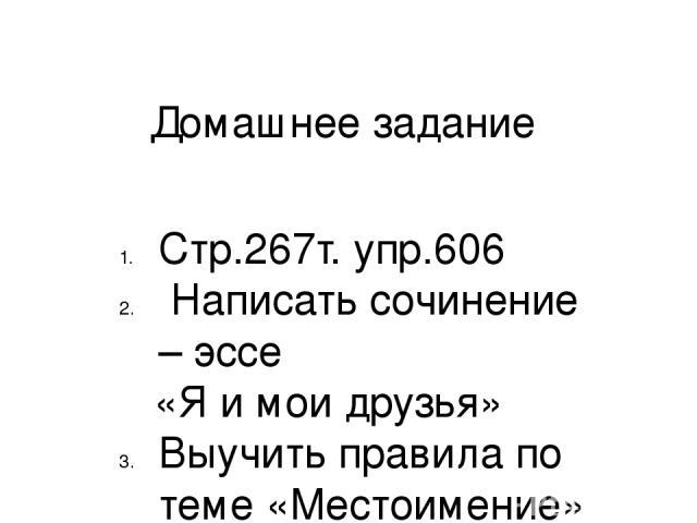 Домашнее задание Стр.267т. упр.606 Написать сочинение – эссе «Я и мои друзья» Выучить правила по теме «Местоимение»