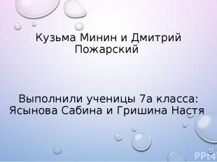 Кузьма Минин и Дмитрий Пожарский Выполнили ученицы 7а класса: Ясынова Сабина и Г