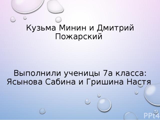 Кузьма Минин и Дмитрий Пожарский Выполнили ученицы 7а класса: Ясынова Сабина и Гришина Настя