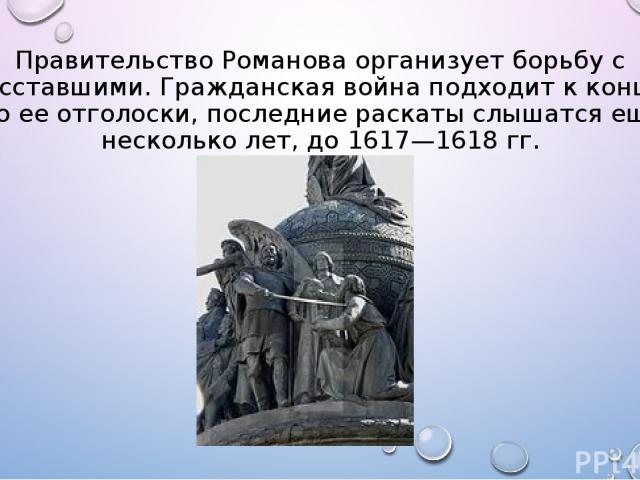 Правительство Романова организует борьбу с восставшими. Гражданская война подходит к концу. Но ее отголоски, последние раскаты слышатся еще несколько лет, до 1617—1618 гг.