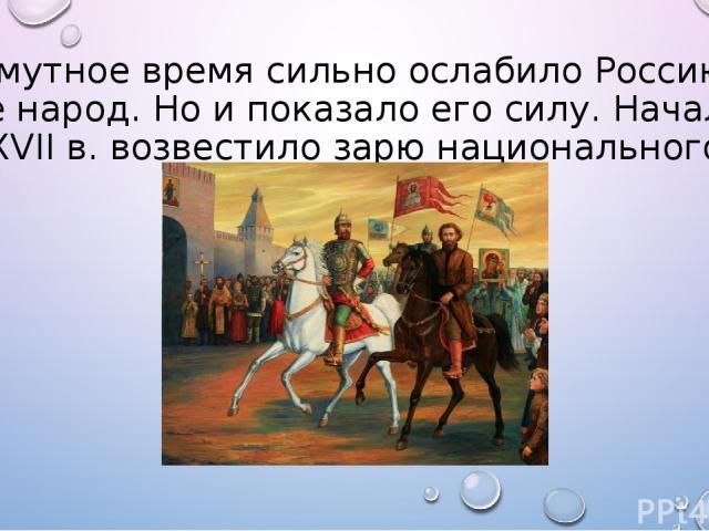 Смутное время сильно ослабило Россию, ее народ. Но и показало его силу. Начало XVII в. возвестило зарю национального освобождения.