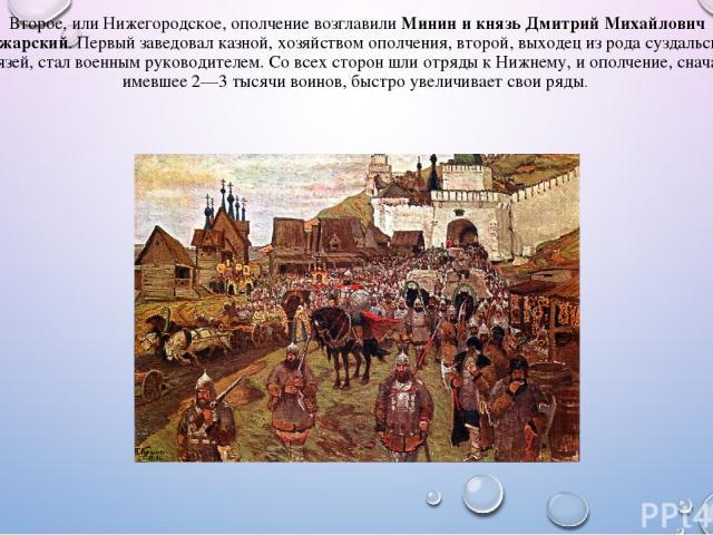 Второе, или Нижегородское, ополчение возглавилиМинин и князь Дмитрий Михайлович Пожарский. Первый заведовал казной, хозяйством ополчения, второй, выходец из рода суздальских князей, стал военным руководителем. Со всех сторон шли отряды к Нижнему, и…