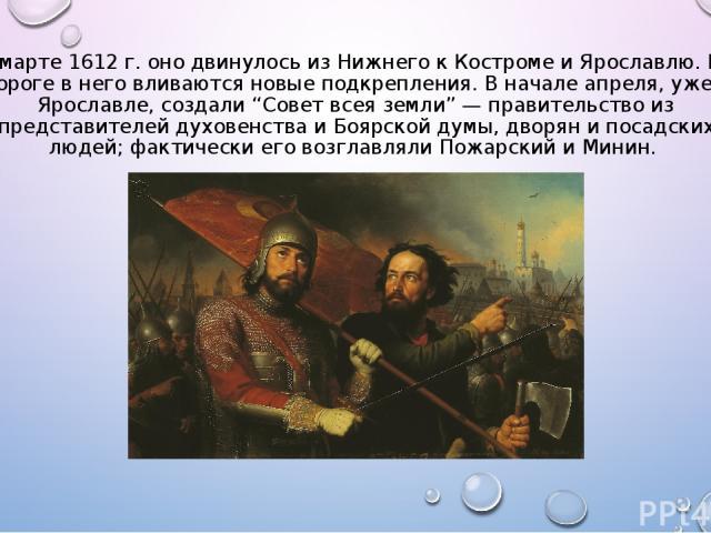 """В марте 1612 г. оно двинулось из Нижнего к Костроме и Ярославлю. По дороге в него вливаются новые подкрепления. В начале апреля, уже в Ярославле, создали """"Совет всея земли"""" — правительство из представителей духовенства и Боярской думы, дворян и поса…"""