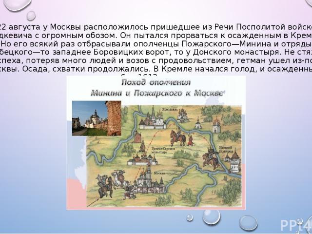 22 августа у Москвы расположилось пришедшее из Речи Посполитой войско Ходкевича с огромным обозом. Он пытался прорваться к осажденным в Кремле. Но его всякий раз отбрасывали ополченцы Пожарского—Минина и отряды Трубецкого—то западнее Боровицких воро…