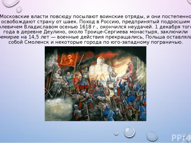 Московские власти повсюду посылают воинские отряды, и они постепенно освобождают страну от шаек. Поход в Россию, предпринятый подросшим королевичем Владиславом осенью 1618 г., окончился неудачей. 1 декабря того же года в деревне Деулино, около Троиц…