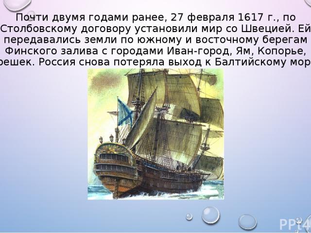 Почти двумя годами ранее, 27 февраля 1617 г., по Столбовскому договору установили мир со Швецией. Ей передавались земли по южному и восточному берегам Финского залива с городами Иван-город, Ям, Копорье, Орешек. Россия снова потеряла выход к Балтийск…