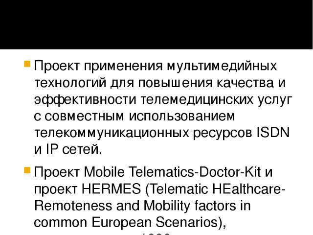 Проект применения мультимедийных технологий для повышения качества и эффективности телемедицинских услуг с совместным использованием телекоммуникационных ресурсов ISDN и IP сетей. Проект Mobile Telematics-Doctor-Kit и проект HERMES (Telematic HEalth…