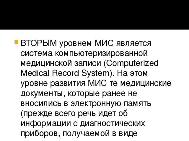 ВТОРЫМ уровнем МИС является система компьютеризированной медицинской записи (Computerized Medical Record System). На этом уровне развития МИС те медицинские документы, которые ранее не вносились в электронную память (прежде всего речь идет об информ…