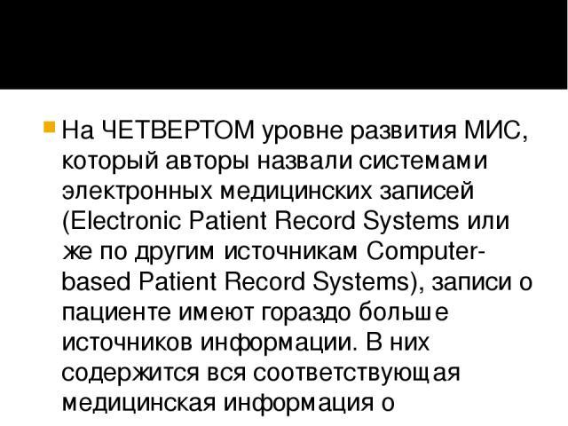 На ЧЕТВЕРТОМ уровне развития МИС, который авторы назвали системами электронных медицинских записей (Electronic Patient Record Systems или же по другим источникам Computer-based Patient Record Systems), записи о пациенте имеют гораздо больше источник…