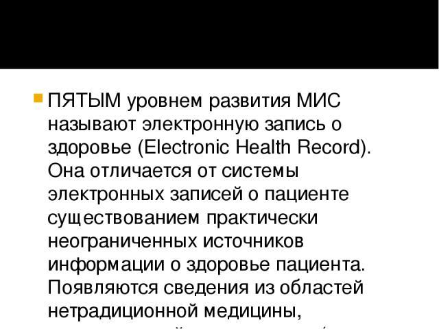 ПЯТЫМ уровнем развития МИС называют электронную запись о здоровье (Electronic Health Record). Она отличается от системы электронных записей о пациенте существованием практически неограниченных источников информации о здоровье пациента. Появляются св…