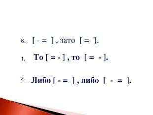 6. [ - = ] , зато [ = ]. 1. 4. То [ = - ] , то [ = - ]. Либо [ - = ] , либо [ -