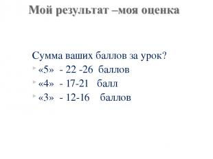 Сумма ваших баллов за урок? «5» - 22 -26 баллов «4» - 17-21 балл «3» - 12-16 бал