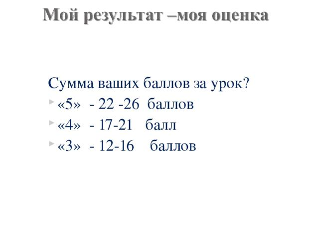 Сумма ваших баллов за урок? «5» - 22 -26 баллов «4» - 17-21 балл «3» - 12-16 баллов