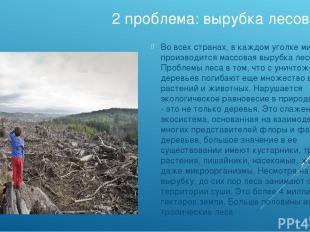2 проблема: вырубка лесов Во всех странах, в каждом уголке мира производится мас