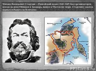 Михаил Васильевич Стадухин – (Енисейский казак) 1641-1649 был организатором похо