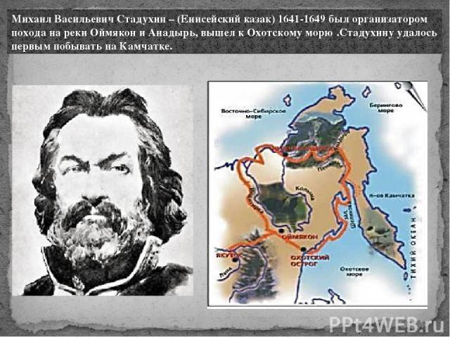 Михаил Васильевич Стадухин – (Енисейский казак) 1641-1649 был организатором похода на реки Оймякон и Анадырь, вышел к Охотскому морю .Стадухину удалось первым побывать на Камчатке.