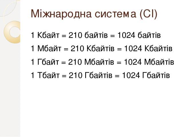 Міжнародна система (СІ) 1 Кбайт = 210 байтів = 1024 байтів 1 Мбайт = 210 Кбайтів = 1024 Кбайтів 1 Гбайт = 210 Мбайтів = 1024 Мбайтів 1 Тбайт = 210 Гбайтів = 1024 Гбайтів
