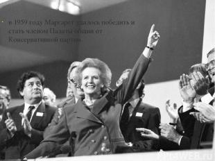 в 1959 году Маргарет удалось победить и стать членом Палаты общин от Консерватив