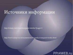 Источники информации http://citaty.info/man/margaret-tetcher?page=1 http://www.u
