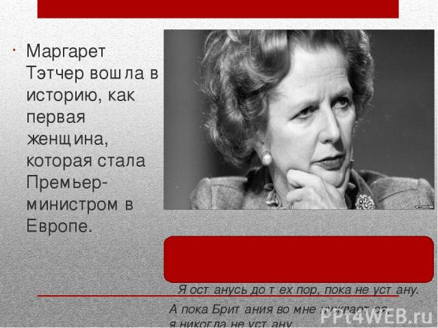 Я останусь дотех пор, пока неустану. Апока Британия вомне нуждается, яникогда неустану. Маргарет Тэтчер вошла в историю, как первая женщина, которая стала Премьер-министром в Европе.