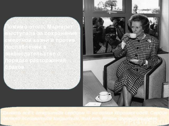 Помимо этого, Маргарет выступала за сохранение смертной казни и против послаблений в законодательстве о порядке расторжения браков Делать всёсоткрытым сердцем — несамая хорошая идея. Сердце должно оставаться закрытым, таконо лучше функционирует.